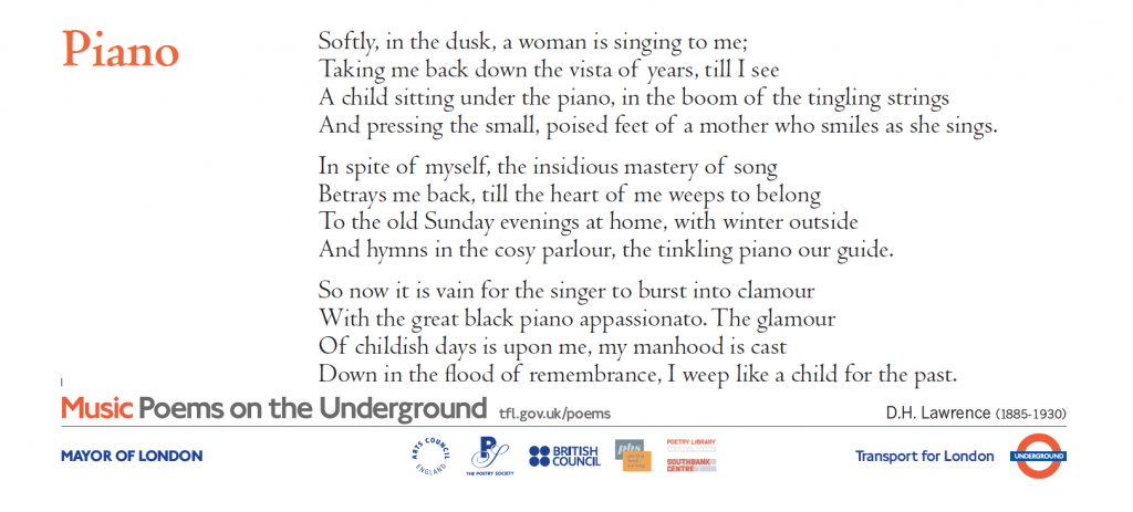 Piano , D.H. Lawrence Music Poems on the Underground 'Softly, in the dusk, a woman is singing to me; Taking me back down the vista of years, till I see A child sitting under the piano, in the boom of the tingling strings And pressing the small, poised feet of a mother who smiles as she sings. In spite of myself, the insidious mastery of song Betrays me back, till the heart of me weeps to belong To the old Sunday evenings at home, with winter outside And hymns in the cosy parlour, the tinkling piano our guide. So now it is vain for the singer to burst into clamour With the great black piano appassionato. The glamour Of childish days is upon me, my manhood is cast Down in the flood of remembrance, I weep like a child for the past.'