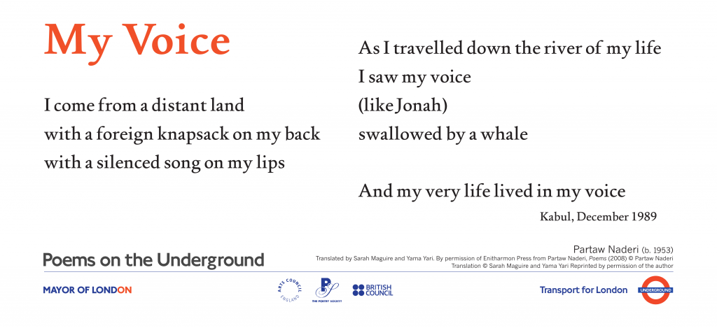 My Voice ,Partaw Naderi Translated by Sarah Maguire and Yama Yari ' I come from a distant land with a foreign knapsack on my back with a silenced song on my lips As I travelled down the river of my life I saw my voice (like Jonah) swallowed by a whale And my very life lived in my voice' Kabul, December 1989