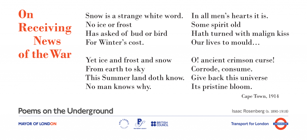 War Poems on the Underground  On Receiving News of the War  Isaac Rosenberg. Snow is a strange white word. No ice or frost Has asked of bud or bird For Winter's cost.