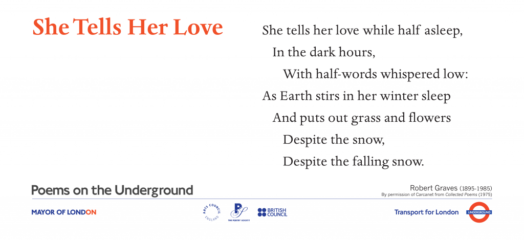 Love Poems on the Underground She Tells Her Love  Robert Graves. She tells her love, while half asleep, in the dark hours, With half-words whispered low: