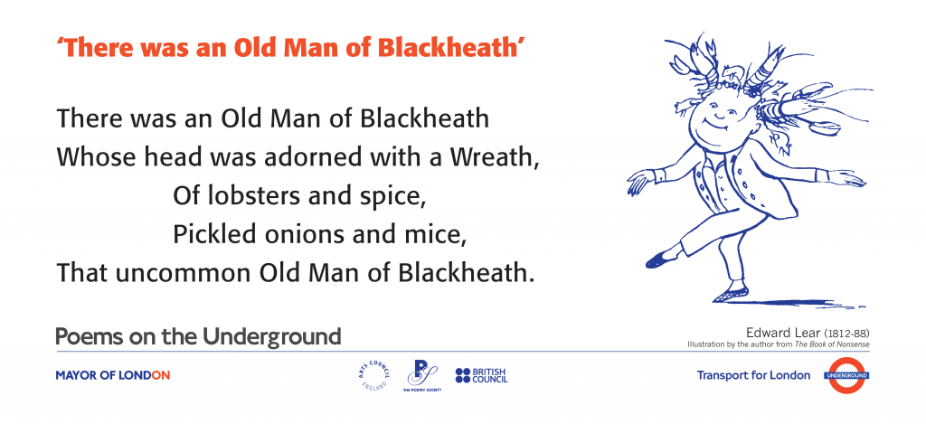 There was an Old Man of Blackheath by Edward Lear 'There was an Old Man of Blackheath Whose head was adorned with a Wreath, Of lobsters and spice, Pickled onions and mice, That uncommon Old Man of Blackheath.'