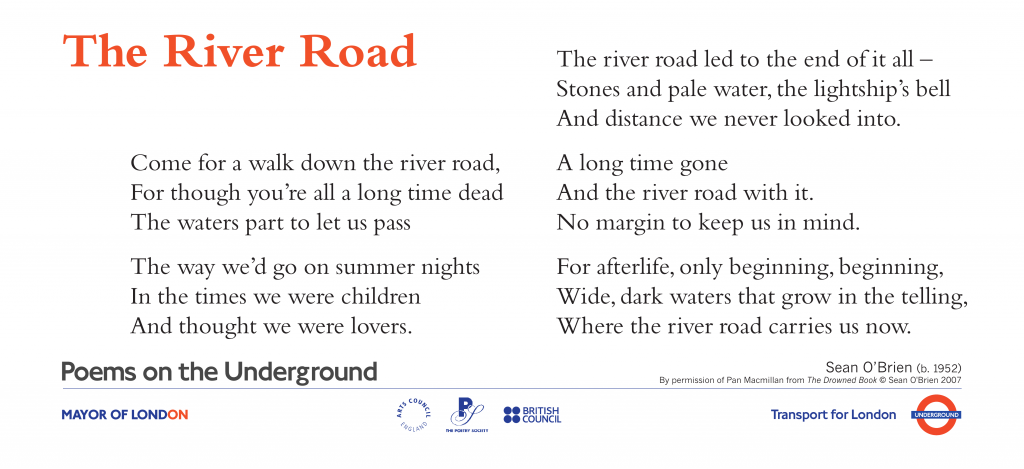 Love Poems on the Underground  The River Road ,  Sean O'Brien. Come for a walk down the river road, For though you're all a long time dead The waters part to let us pass