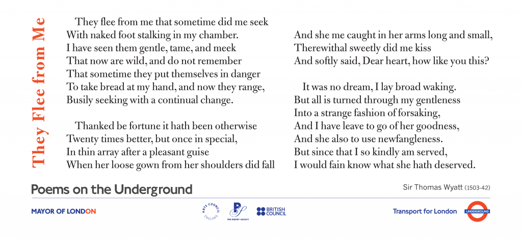 Love Poems on the Underground They Flee from me,  Sir Thomas Wyatt. They flee from me that sometime did me seek with naked foot stalking in my chamber.