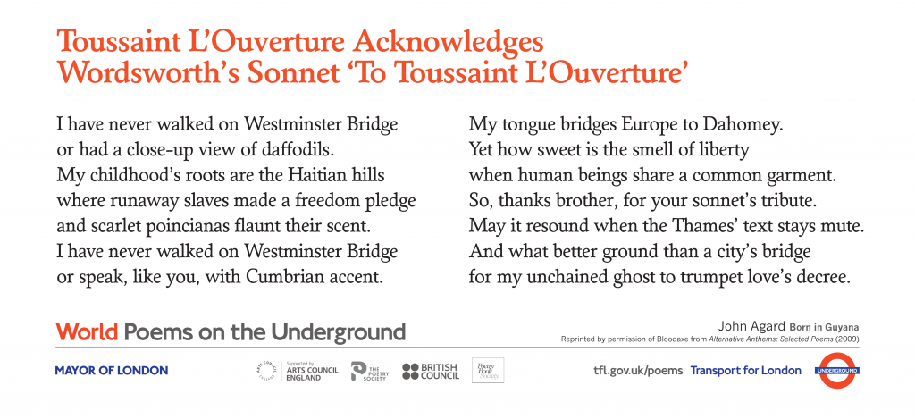 World Poems on the Underground Toussaint L'Ouverture Acknowledges Wordsworth's Sonnet 'To Toussaint L'Ouverture'   John Agard. I have never walked on Westminster Bridge or had a close-up view of daffodils
