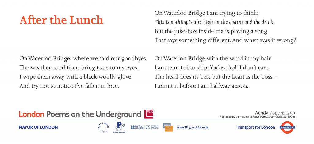 London Poems on the Underground After the Lunch, Wendy Cope. On Waterloo Bridge, where we said our goodbyes, The weather conditions bring tears to my eyes.