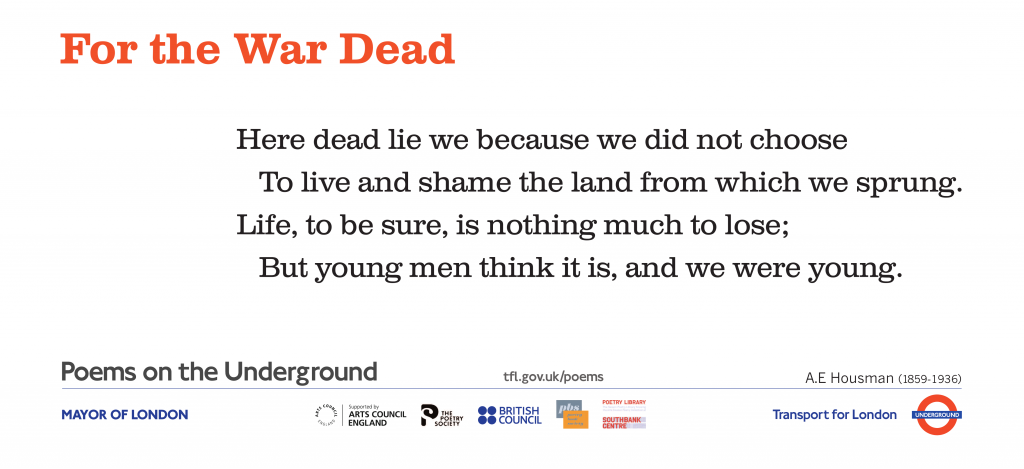 War Poems on the Underground:   For the War Dead A. E. Housman. Here dead lie we because we did not choose To live and shame the land from which we sprung.