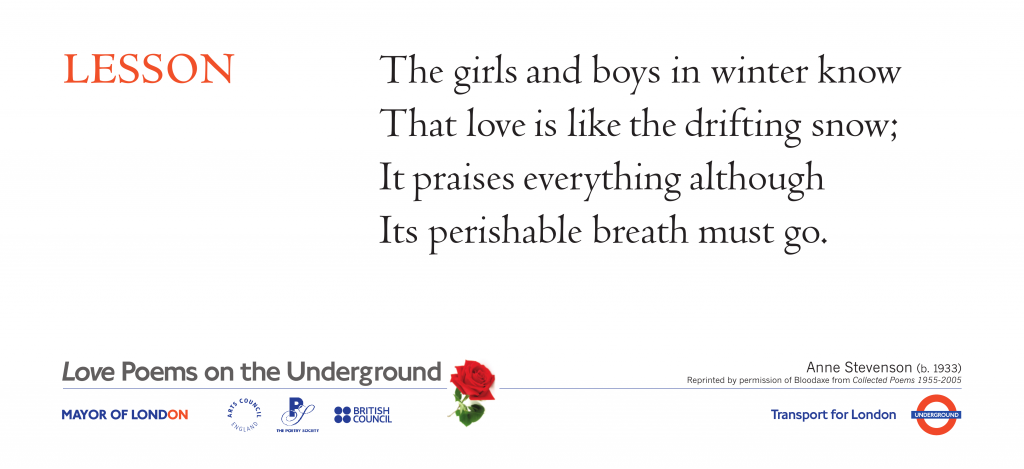 Love Poems on the Underground  Lesson.   Anne Stevenson. The girls and boys in winter know That love is like the drifting snow;