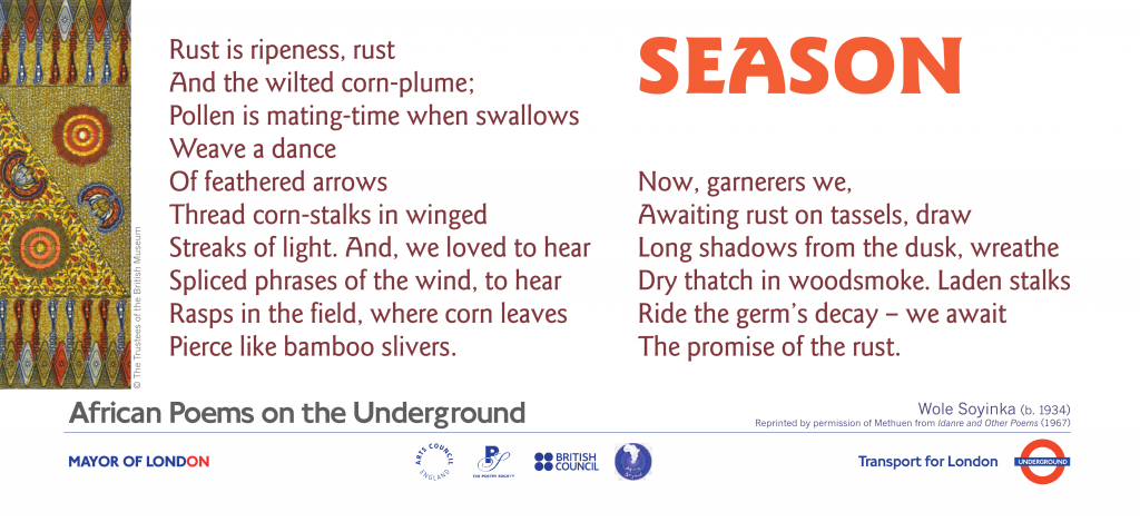 African Poems on the Underground: Season, Wole Soyinka. Rust is ripeness, rust And the wilted corn- plume