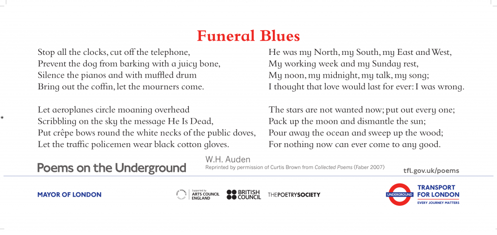 Funeral Blues, W.H. Auden 'Stop all the clocks, cut off the telephone, Prevent the dog from barking with a juicy bone,'