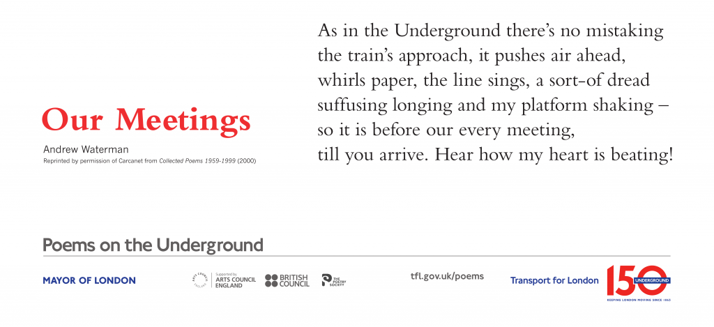 Our Meetings, Andrew Waterman 'As in the Underground there's no mistaking the train's approach, it pushes air ahead, whirls paper, the line sings, a sort-of dread suffusing longing and my platform shaking – so it is before our every meeting, till you arrive. Hear how my heart is beating! '