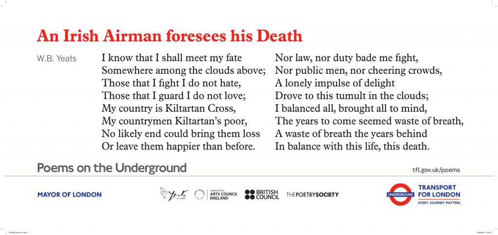 An Irish Airman foresees his Death, W.B. Yeats ' I know that I shall meet my fate Somewhere among the clouds above; Those that I fıght I do not hate, Those that I guard I do not love;'