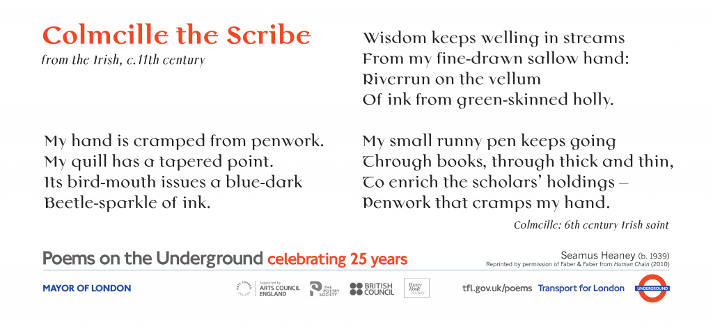 Colmcille the Scribe from the Irish, c.11th century, Seamus Heaney 'My hand is cramped from penwork. My quill has a tapered point. Its bird-mouth issues a blue-dark Beetle-sparkle of ink.'