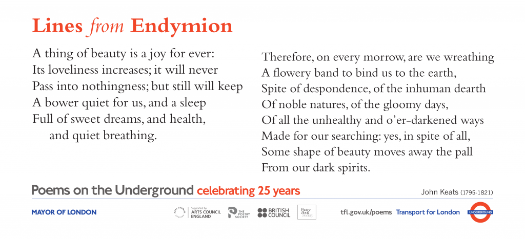 Lines from Endymion, John Keats A thing of beauty is a joy for ever: Its loveliness increases; it will never Pass into nothingness; but still will keep A bower quiet for us, and a sleep Full of sweet dreams, and health, and quiet breathing.