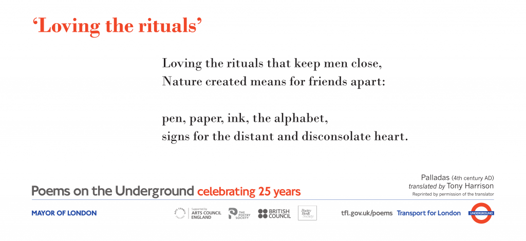 Loving the rituals, Palladas (4th century AD) tr. Tony Harrison 'Loving the rituals that keep men close, Nature created means for friends apart: pen, paper, ink, the alphabet, signs for the distant and disconsolate heart.'