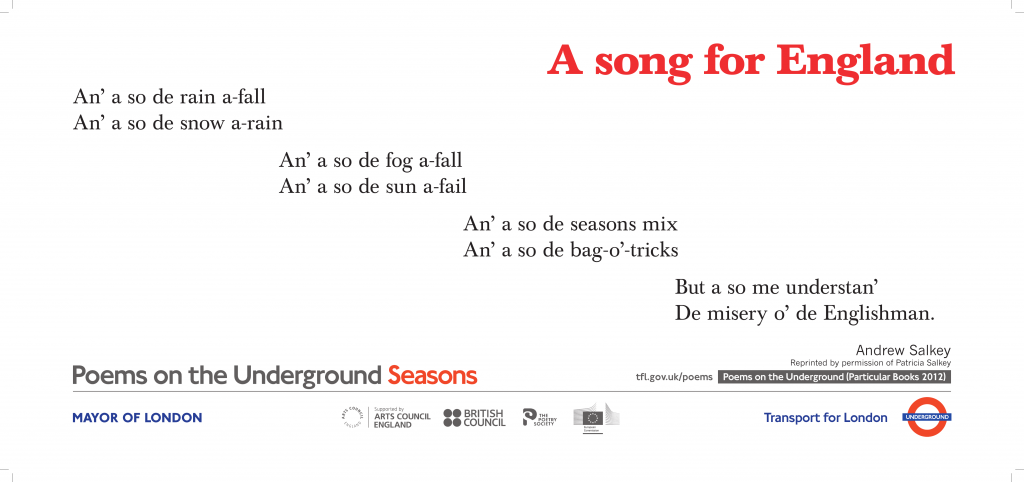 A song for England, Andrew Salkey 'An' a so de rain a-fall An 'a so de snow a-rain An 'a so de fog a-fall An 'a so de sun a-fail'