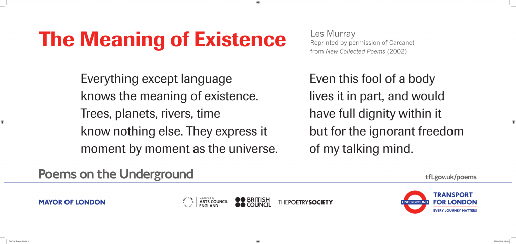 The Meaning of Existence, Les Murray ' Everything except language knows the meaning of existence. Trees, planets, rivers, time know nothing else.'