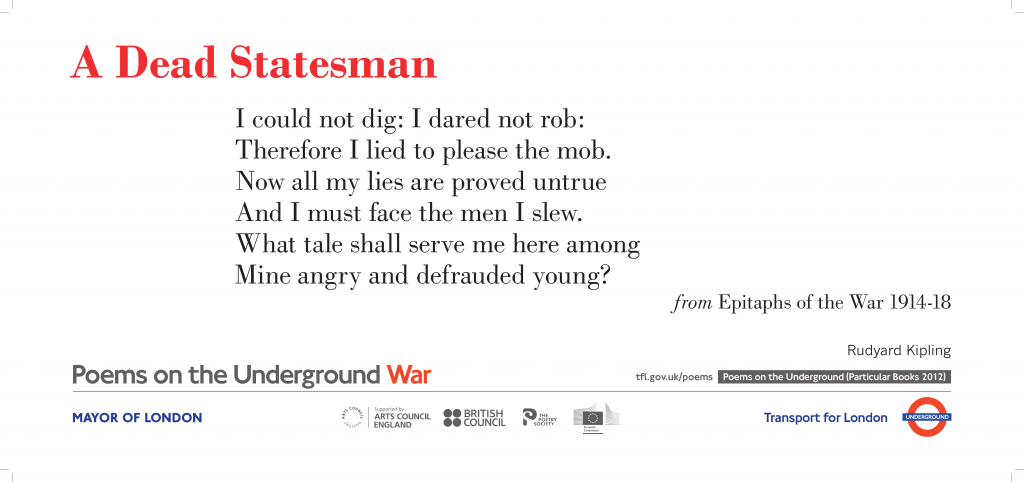 A Dead Statesman, Rudyard Kipling 'I could not dig: I dared not rob: Therefore I lied to please the mob. Now all my lies are proved untrue And I must face the men I slew.'