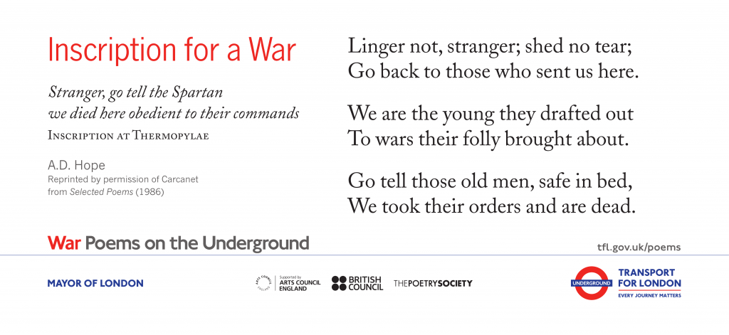 Inscription for a War, A.D. Hope ' Linger not, stranger; shed no tear; Go back to those who sent us here. We are the young they drafted out To wars their folly brought about'