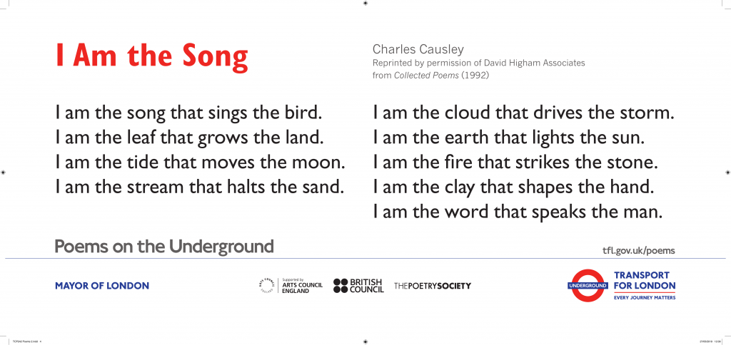 Charles Causley, I am the Song ' I am the song that sings the bird. I am the leaf that grows the land. I am the tide that moves the moon. I am the stream that halts the sand.'