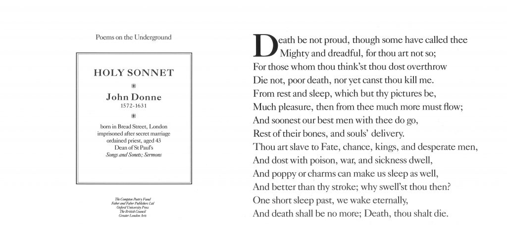 Holy Sonnet, John Donne 'Death be not proud, though some have called thee Mighty and dreadful, for thou art not so; For those whom thou think'st thou dost overthrow Die not, poor death, nor canst thou kill me'