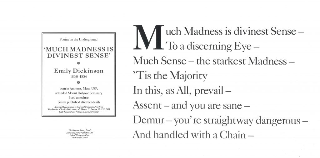 Much Madness is Divinest Sense, Emily Dickinson, Much Madness is divinest Sense- To a discerning Eye- Much Sense- the starkest Madness- 'Tis the Majority In this, as All, Prevail- Assent- and you are sane- Demur- you're straightway dangerous- And handled with a Chain-''