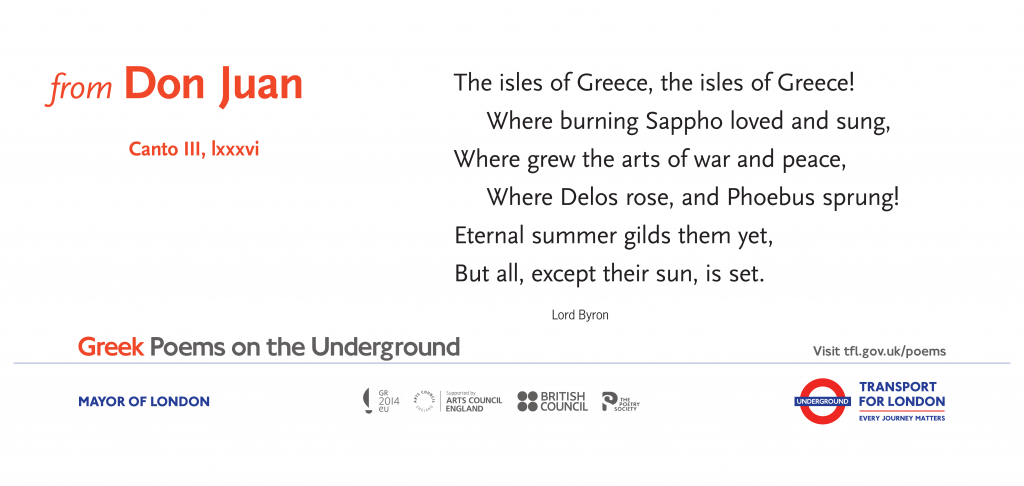 from Don Juan, Byron 'The isles of Greece, the isles of Greece! Where burning Sappho loved and sung, Where grew the arts of war and peace, Where Delos rose, and Phoebus sprung! Eternal summer gilds them yet, But all, except their sun, is set.'