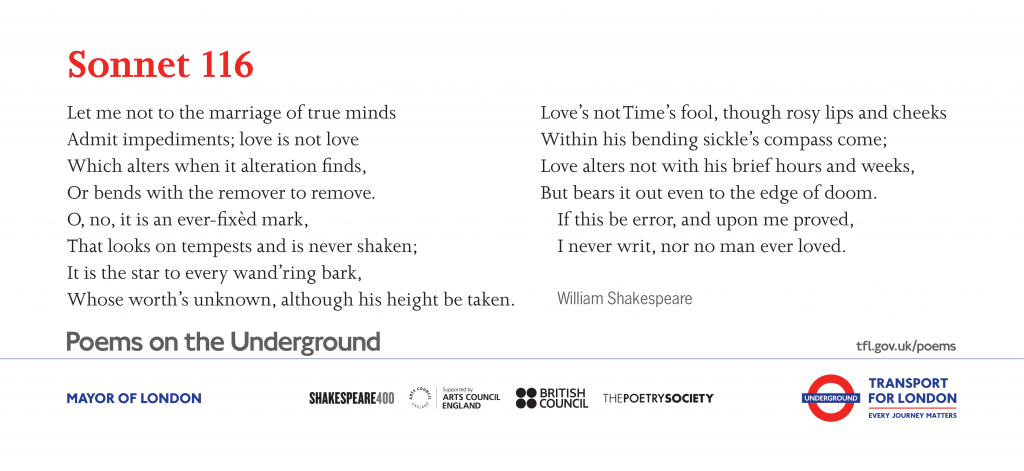 Sonnet 116, William Shakespeare ' Let me not to the marriage of true minds Admit impediments; love is not love Which alters when it alteration finds, or bends with the remover to remove'