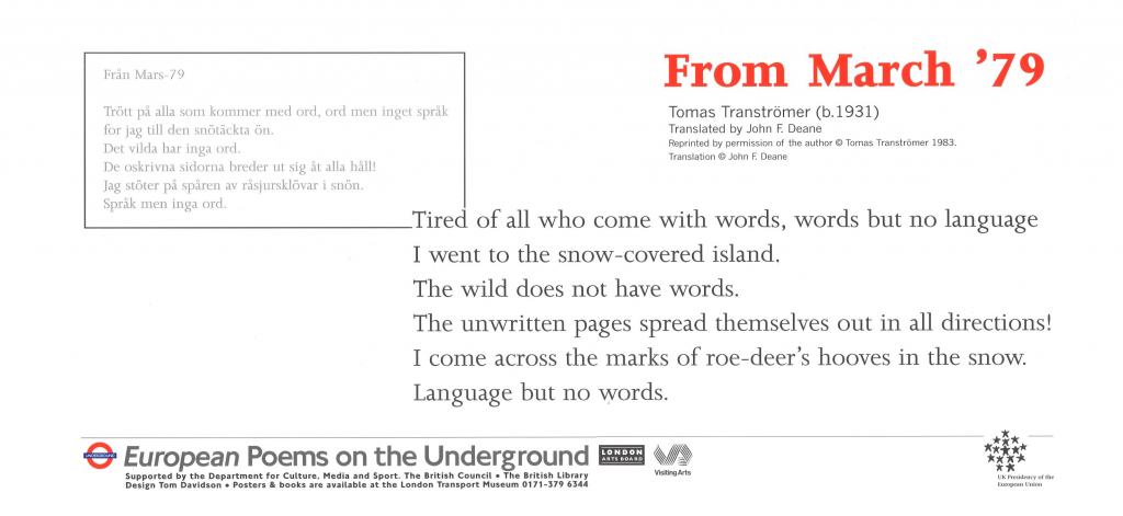 From March '79, Tomas Tranströmer, tr. John F. Deane 'Tired of all who come with words, words but no language I went to the snow-covered island'