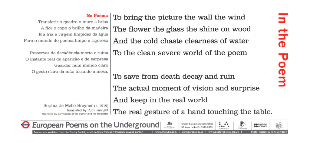 In the Poem, Sophia de Mello Breyner tr.Ruth Fainlight 'To bring the picture the wall the wind The flower the glass the shine on wood and the cold chaste clearness of water To the clean severe world of the poem'