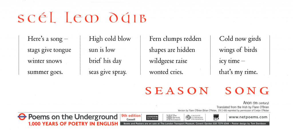 Season Song, Anon tr. Flann O Brien ' Here's a song- stags give tongue winter snows summer goes. High cold blow sun is low brief his day seas give spray.'
