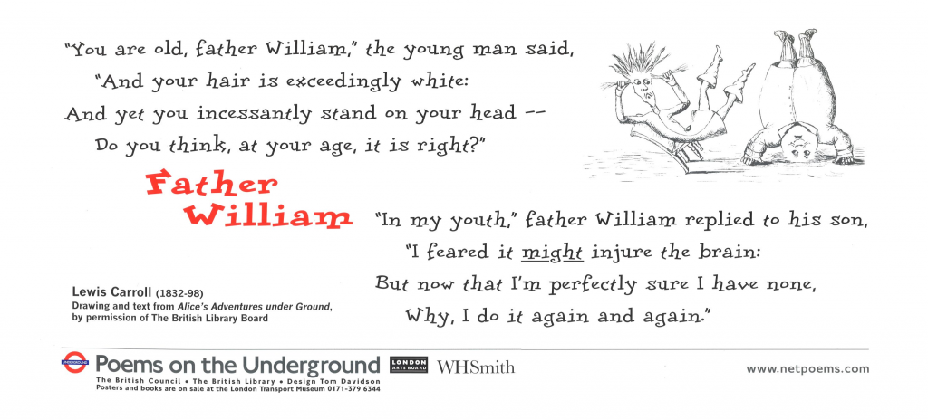 """Father William, Lewis Carroll """" You are old, father William,'' the young man said, and your hair is exceedingly white: And yet you incessantly stand on your head-- Do you think, at your age, it is right?"""""""