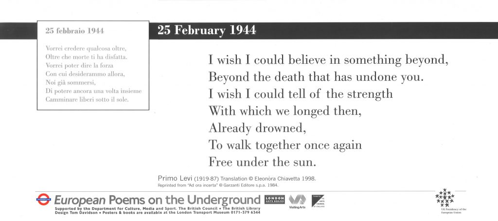 25 February 1944 Primo Levi tr. Eleonora Chiavetta ' I wish I could believe in something beyond, Beyond the death that has undone you. I wish I could tell of the strength With which we longed then, Already drowned, To walk together once again Free under the sun.'