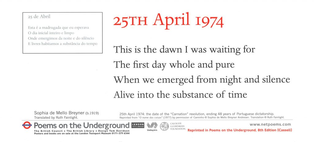 25th April 1974, Sophie de Mello Breyner tr.Ruth Fainlight, 'This is the dawn I was waiting for The first day whole and pure When we emerged from night and silence Alive into the substance of time'