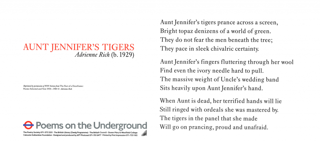 Aunt Jennifer's Tigers, Adrienne Rich ' Aunt Jennifer's tigers prance across a screen, Bright topaz denizens of a world of green. They do not fear the men beneath the tree; They pace in sleek chivalric certainty. Aunt Jennifer's finger fluttering through her wool Find even the ivory needle hard to pull. The massive weight of Uncle's wedding band Sits heavily upon Aunt Jennifer's hand. When Aunt is dead, her terrified hands will lie Still ringed with ordeals she was mastered by. The tigers in the panel that she made Will go on prancing, proud and unafraid.'