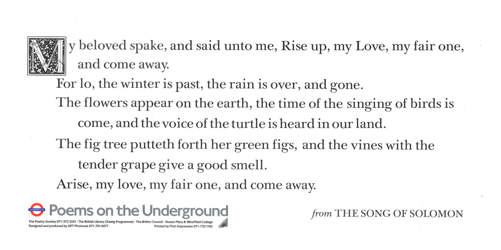 from The Song of Solomon, The King James Bible (1611) ' My beloved spake, and said unto me, Rise up, my Love, my fair one, and come away. For lo, the winter is past, the rain is over, and gone. The flowers appear on the earth, the time of the singing of birds is come, and the voice of the turtle is heard in our land. The fig tree putteth forth her green figs, and the vines with the tender grape give a good smell. Arise, my love, my fair one, and come away. '