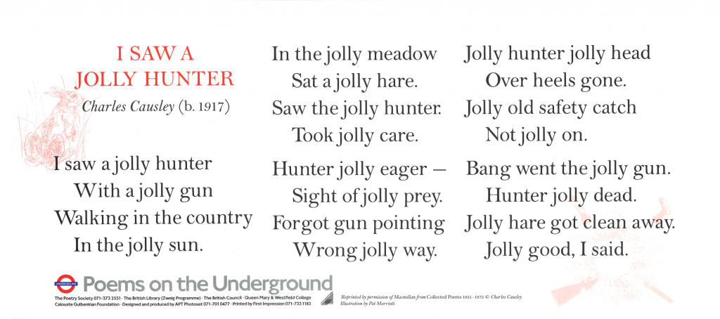 I Saw a Jolly Hunter, Charles Causley 'I saw a jolly hunter With a jolly gun Walking in the country In the jolly sun. In the jolly meadow Sat a jolly hare. Saw the jolly hunter. Took jolly care. Hunter jolly eager- Sight of jolly prey. Forgot gun pointing Wrong jolly way. Jolly hunter jolly head Over heels gone. Jolly old safety catch Not jolly on. Bang went the jolly gun. Hunter jolly dead. Jolly hare got clean away. Jolly good, I said.'