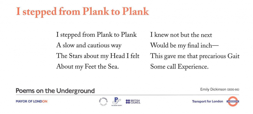 I stepped from Plank to Plank, Emily Dickinson 'I stepped from Plank to Plank A slow and cautious way The Stars about my Head I felt About my Feet the Sea. I knew not but the next Would be my final inch — This gave me that precarious Gait Some call Experience.'