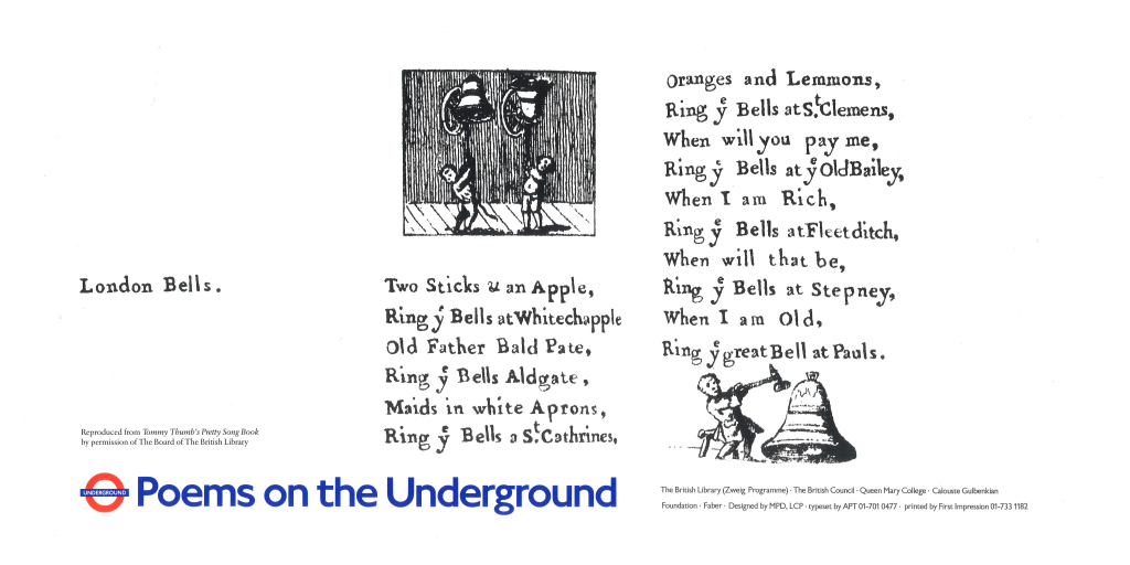 London Bells. Anon ' Two Sticks & an Apple, Ring ye Bells at Whitechapple Old Father Bald Pate, Ring ye Bells Aldgate, Maids in white Aprons, Ring ye Bells a St. Cathrines, Oranges and Lemmons, Ring ye Bells at St. Clemens, When will you pay me, Ring ye Bells at ye Old Bailey, When I am Rich, Ring ye Bells at Fleetditch, When will that be, Ring ye Bells at Stepney, When I am Old, Ring ye great Bell at Pauls.'