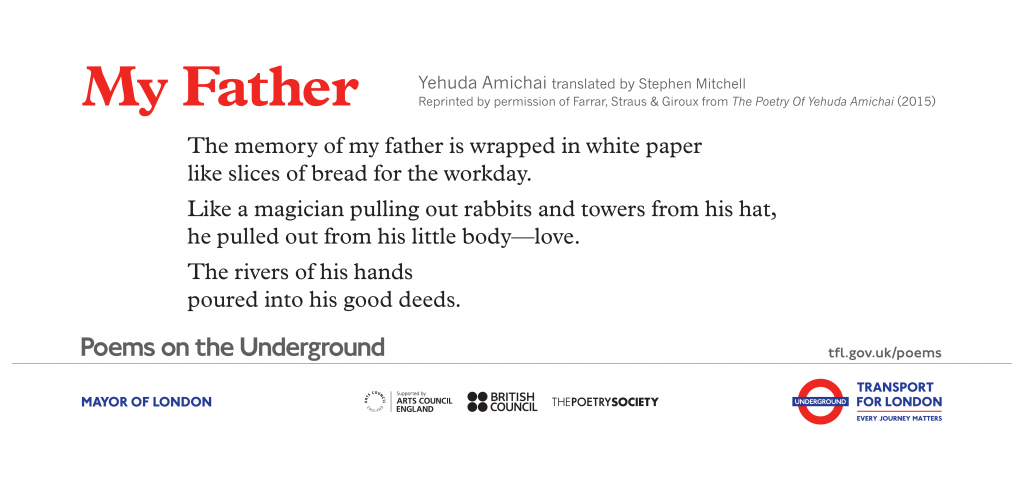 My Father, Yehuda Amichai 'The memory of my father is wrapped up in white paper, like sandwiches taken for a day at work. Just as a magician takes towers and rabbits out of his hat, he drew love from his small body, and the rivers of his hands overflowed with good deeds.'