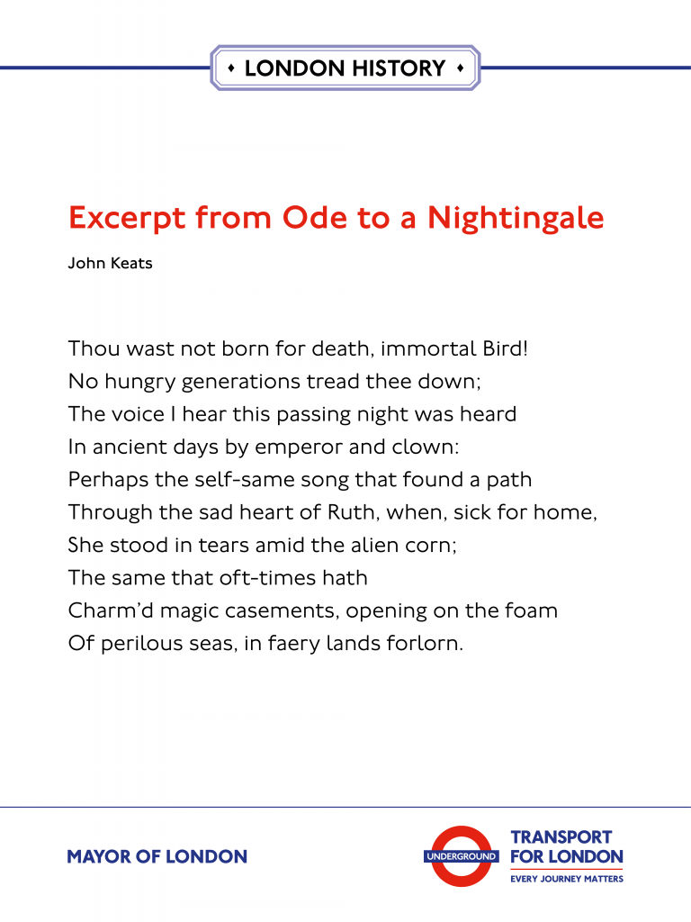 Ode to A Nightingale, John Keats 'Thou wast not born for death, immortal Bird! No hungry generations tread thee down; The voice I hear this passing night was heard In ancient days by emperor and clown: