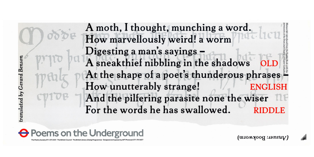 Old English Riddle, Anon, Tr. Gerard Benson 'A moth, I thought, munching a word. How marvellously weird! a worm Digesting a man's sayings - A sneakthief nibbling in the shadows At the shape of a poet`s thunderous phrases - How unutterably strange! And the pilfering parasite none the wiser For the words he has swallowed.'