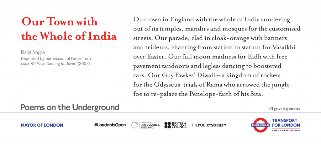 Our Town with the Whole of India, Daljit Nagra 'Our town in England with the whole of India sundering out of its temples, mandirs and mosques for the customised streets. Our parade, clad in cloak-orange with banners and tridents, chanting from station to station for Vaisakhi over Easter. Our full-moon madness for Eidh with free pavement tandooris and legless dancing to boostered cars. Our Guy Fawkes' Diwali – a kingdom of rockets for the Odysseus-trials of Rama who arrowed the jungle foe to re-palace the Penelope-faith of his Sita. '