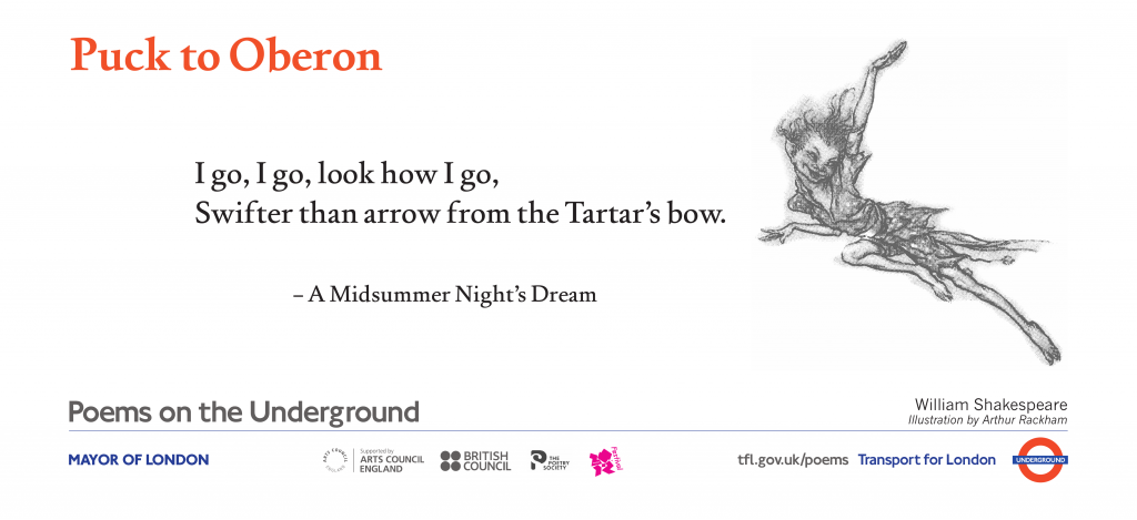 Puck to Oberon, William Shakespeare 'I go, I go, look how I go, Swifter than arrow from the Tartar's bow.'