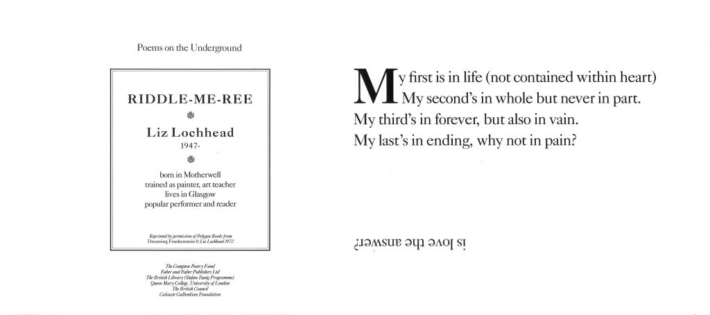 Riddle –Me-Ree, Liz Lochead 'My first is in life (not contained within heart) My second's in whole but never in part. My third's in forever but also in vain. My last's in ending, why not in pain?'