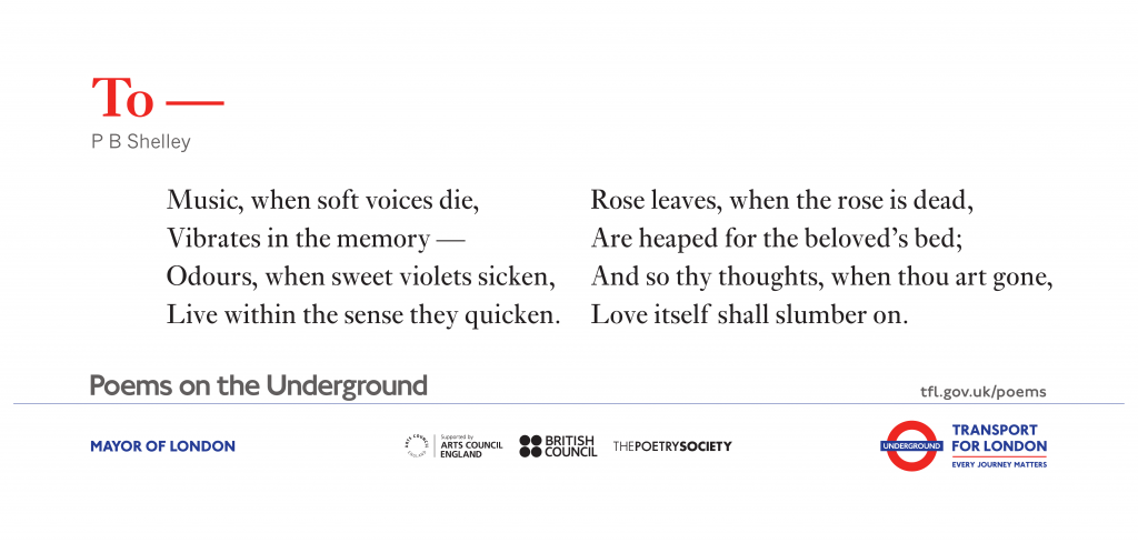 To- P.B. Shelley 'Music, when soft voices die, Vibrates in the memory – Odours, when sweet violets sicken, Live within the sense they quicken. Rose leaves, when the rose is dead, Are heaped for the beloved's bed; And so thy thoughts, when thou art gone, Love itself shall slumber on.'