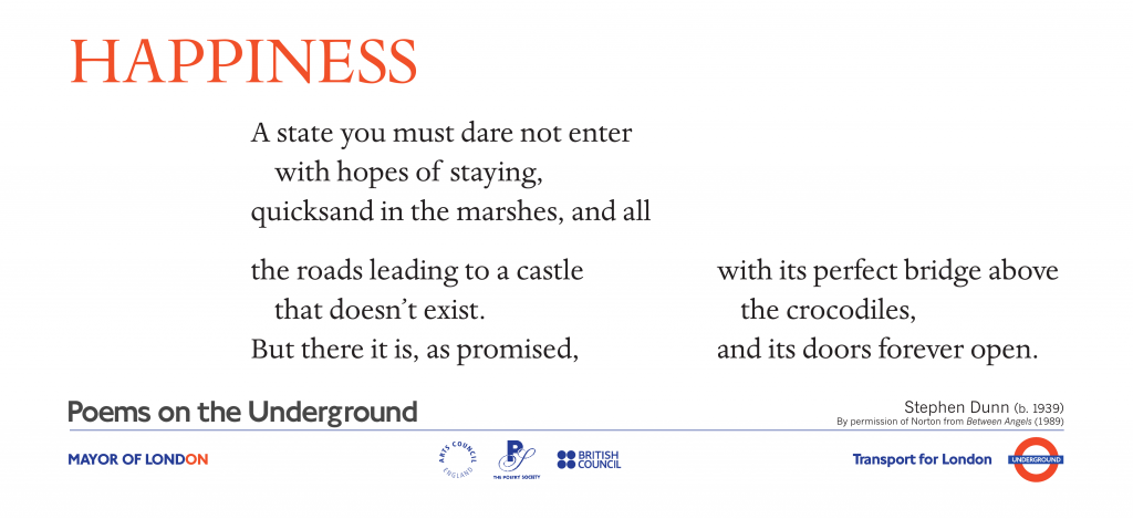 Happiness, Stephen Dunn ' A state you must dare not enter with hopes of staying, quicksand in the marshes, and all the roads leading to a castle that doesn't exist. But there it is, as promised, with its perfect bridge above the crocodiles, and its doors forever open.'