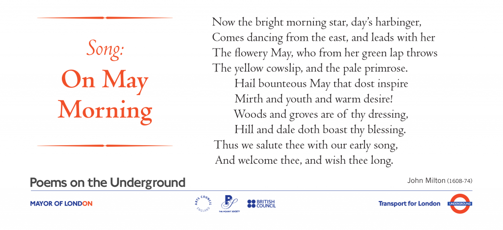 Song: On May Morning, John Milton Now the bright morning star, day's harbinger, Comes dancing from the east, and leads with her The flowery May, who from her green lap throws The yellow cowslip, and the pale primrose. Hail bounteous May that dost inspire Mirth and youth and warm desire! Woods and groves are of thy dressing, Hill and dale doth boast thy blessing. Thus we salute thee with our early song, And welcome thee, and wish thee long.'