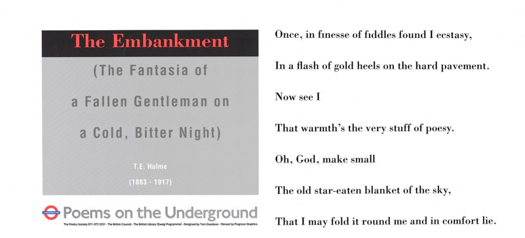 The Embankment (The Fantasia of a Fallen Gentleman on a Cold, Bitter Night), T. E. Hulme ' Once, in finesse of fiddles found I ecstasy, In the flash of gold heels on the hard pavement. Now see I That warmth's the very stuff of poesy. Oh, God, make small The old star-eaten blanket of the sky, That I may fold it round me and in comfort lie.'