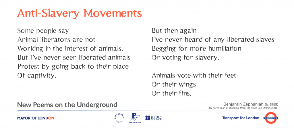 Anti-Slavery Movements. Benjamin Zephaniah 'Some people say Animal liberators are not Working in the interest of animals. But I've never seen liberated animals Protest by going back to their place Of captivity. But then again I've never heard of any liberated slaves Begging for more humiliation Or voting for slavery. Animals vote with their feet Or their wings Or their fins.