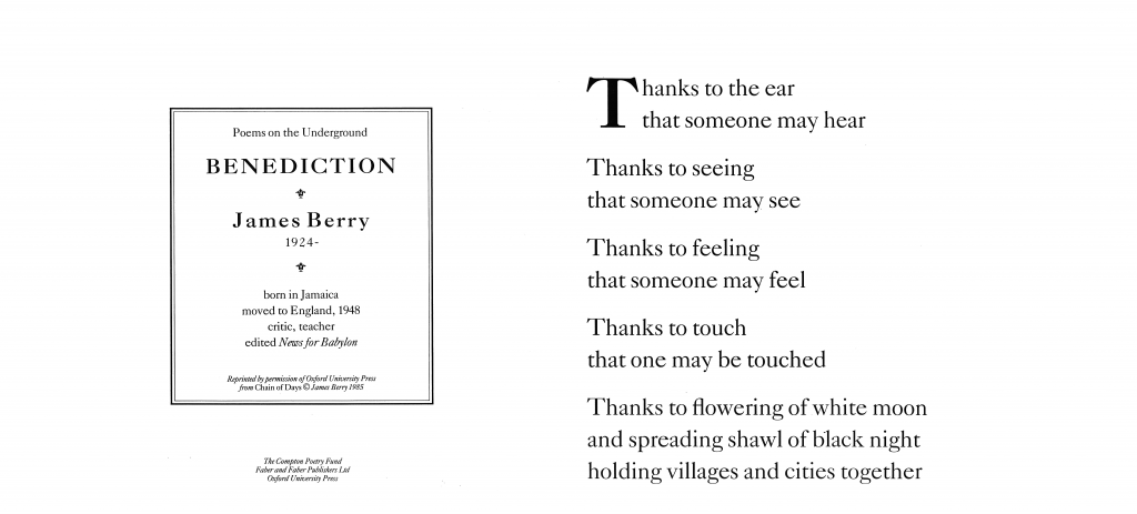 Benediction, James Berry 'Thanks to the ear that someone may hear Thanks to seeing that someone may see Thanks to feeling that someone may feel Thanks to touch that one may be touched Thanks to flowering of white moon and spreading shawl of black night holding villages and cities together'